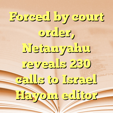 Forced by court order, Netanyahu reveals 230 calls to Israel Hayom editor