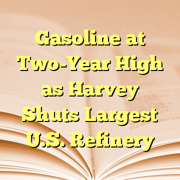 Gasoline at Two-Year High as Harvey Shuts Largest U.S. Refinery