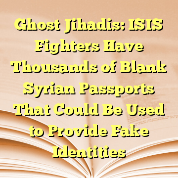 Ghost Jihadis: ISIS Fighters Have Thousands of Blank Syrian Passports That Could Be Used to Provide Fake Identities