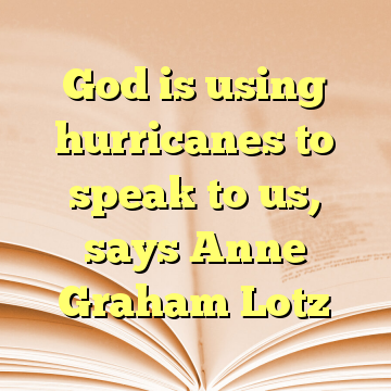 God is using hurricanes to speak to us, says Anne Graham Lotz