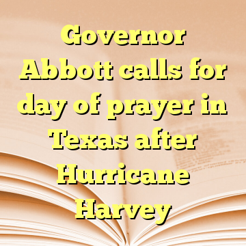 Governor Abbott calls for day of prayer in Texas after Hurricane Harvey