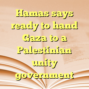 Hamas says ready to hand Gaza to a Palestinian unity government