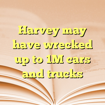 Harvey may have wrecked up to 1M cars and trucks