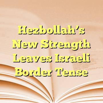 Hezbollah's New Strength Leaves Israeli Border Tense