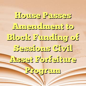 House Passes Amendment to Block Funding of Sessions Civil Asset Forfeiture Program