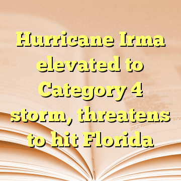 Hurricane Irma elevated to Category 4 storm, threatens to hit Florida