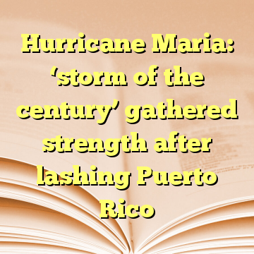 Hurricane Maria: 'storm of the century' gathered strength after lashing Puerto Rico