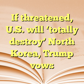 If threatened, U.S. will 'totally destroy' North Korea, Trump vows