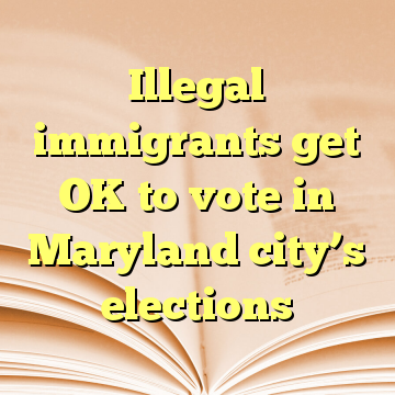 Illegal immigrants get OK to vote in Maryland city's elections