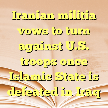Iranian militia vows to turn against U.S. troops once Islamic State is defeated in Iraq