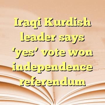Iraqi Kurdish leader says 'yes' vote won independence referendum