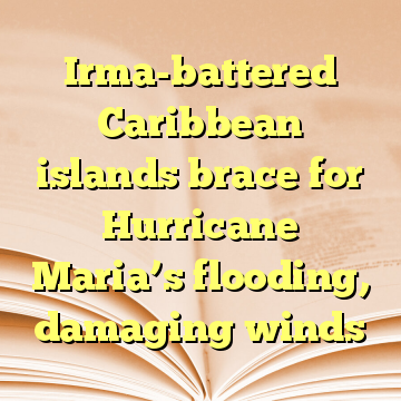 Irma-battered Caribbean islands brace for Hurricane Maria's flooding, damaging winds