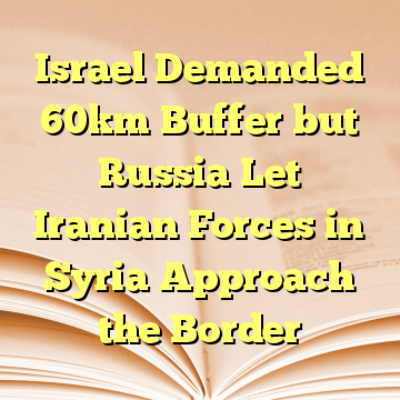 Israel Demanded 60km Buffer but Russia Let Iranian Forces in Syria Approach the Border