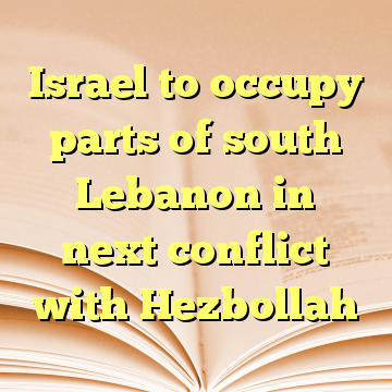 Israel to occupy parts of south Lebanon in next conflict with Hezbollah