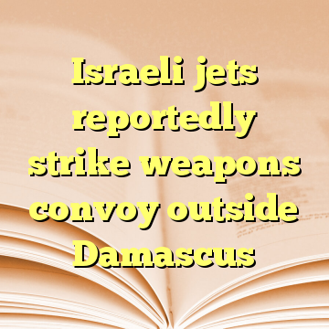 Israeli jets reportedly strike weapons convoy outside Damascus