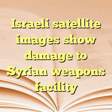 Israeli satellite images show damage to Syrian weapons facility