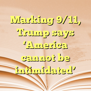 Marking 9/11, Trump says 'America cannot be intimidated'