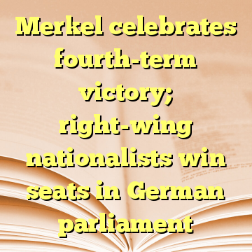 Merkel celebrates fourth-term victory; right-wing nationalists win seats in German parliament