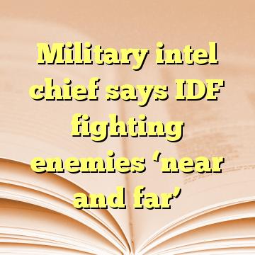Military intel chief says IDF fighting enemies 'near and far'