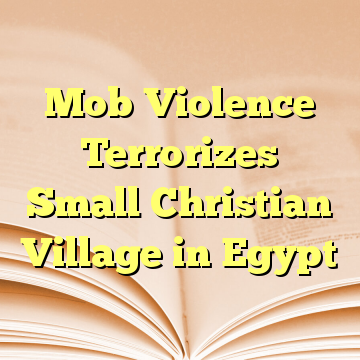 Mob Violence Terrorizes Small Christian Village in Egypt