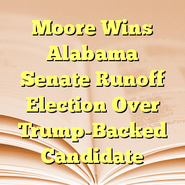 Moore Wins Alabama Senate Runoff Election Over Trump-Backed Candidate