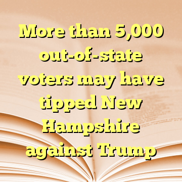 More than 5,000 out-of-state voters may have tipped New Hampshire against Trump