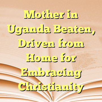 Mother in Uganda Beaten, Driven from Home for Embracing Christianity
