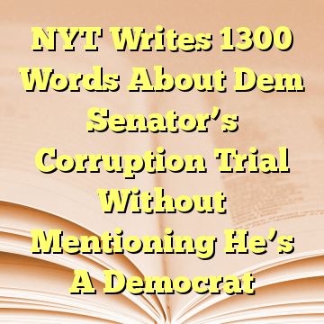 NYT Writes 1300 Words About Dem Senator's Corruption Trial Without Mentioning He's A Democrat