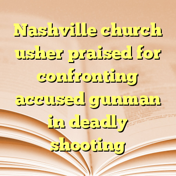 Nashville church usher praised for confronting accused gunman in deadly shooting