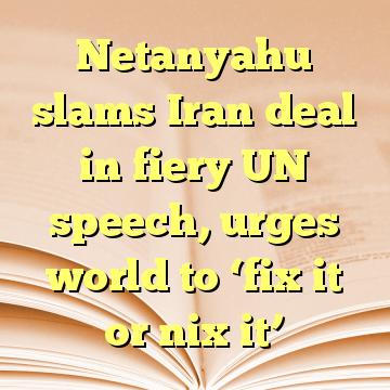 Netanyahu slams Iran deal in fiery UN speech, urges world to 'fix it or nix it'