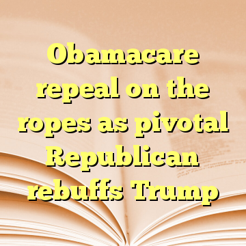 Obamacare repeal on the ropes as pivotal Republican rebuffs Trump