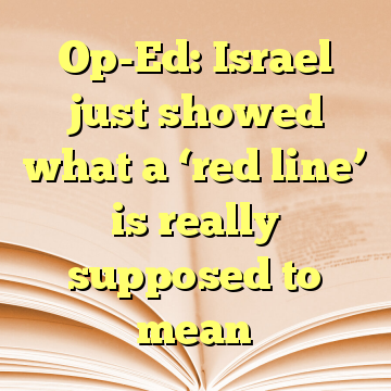 Op-Ed: Israel just showed what a 'red line' is really supposed to mean
