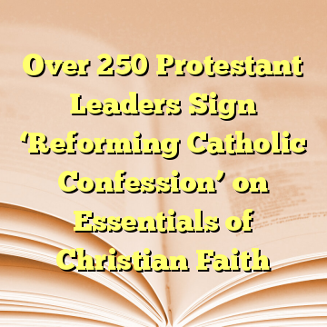 Over 250 Protestant Leaders Sign 'Reforming Catholic Confession' on Essentials of Christian Faith