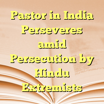 Pastor in India Perseveres amid Persecution by Hindu Extremists