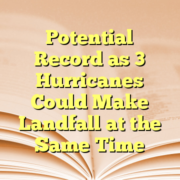 Potential Record as 3 Hurricanes Could Make Landfall at the Same Time