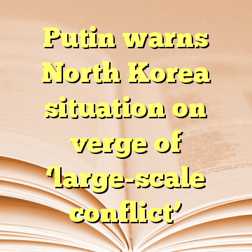 Putin warns North Korea situation on verge of 'large-scale conflict'