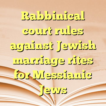 Rabbinical court rules against Jewish marriage rites for Messianic Jews