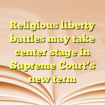 Religious liberty battles may take center stage in Supreme Court's new term