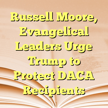 Russell Moore, Evangelical Leaders Urge Trump to Protect DACA Recipients