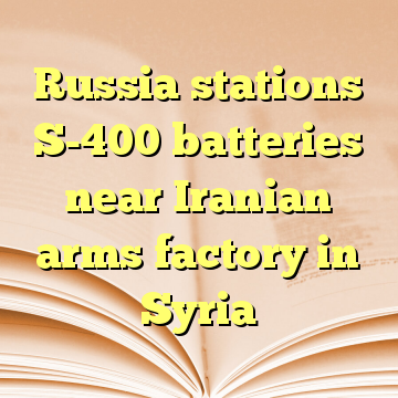 Russia stations S-400 batteries near Iranian arms factory in Syria