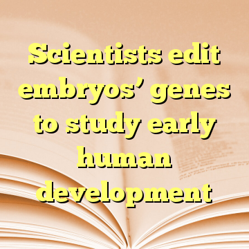 Scientists edit embryos' genes to study early human development