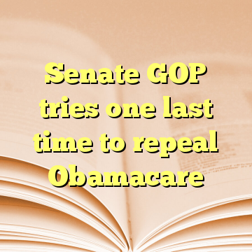 Senate GOP tries one last time to repeal Obamacare