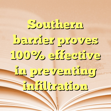 Southern barrier proves 100% effective in preventing infiltration