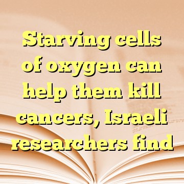 Starving cells of oxygen can help them kill cancers, Israeli researchers find