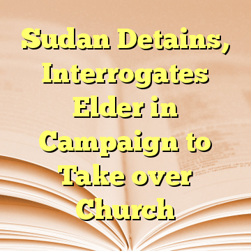 Sudan Detains, Interrogates Elder in Campaign to Take over Church