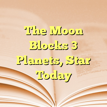 The Moon Blocks 3 Planets, Star Today