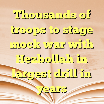 Thousands of troops to stage mock war with Hezbollah in largest drill in years