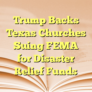 Trump Backs Texas Churches Suing FEMA for Disaster Relief Funds