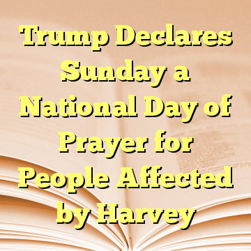 Trump Declares Sunday a National Day of Prayer for People Affected by Harvey