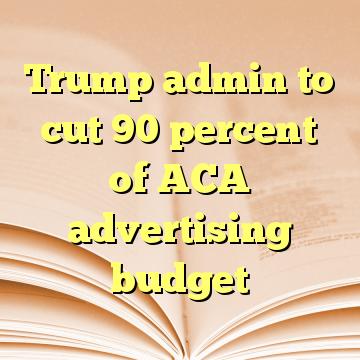 Trump admin to cut 90 percent of ACA advertising budget